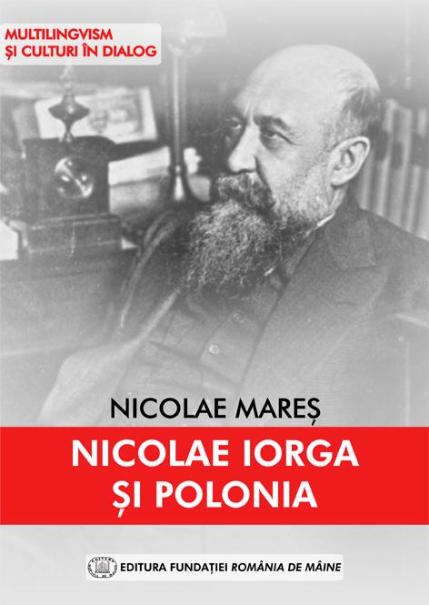 NICOLAE IORGA ȘI POLONIA – NICOLAE MAREȘ